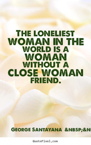 close woman friend george santayana more more friendship quotes ...