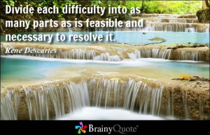 Divide each difficulty into as many parts as is feasible and necessary ...