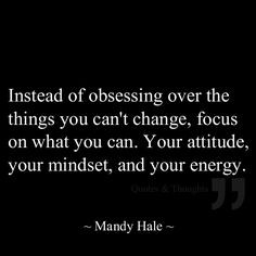 ... focus on what you can: Your attitude, your mindset, and your energy