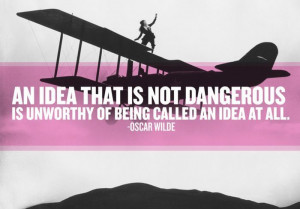 ... not dangerous is unworth of being called an idea at all - Oscar Wilde