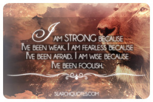am strong because I've been weak. I am fearless because I've been ...