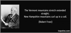 ... straight; New Hampshire mountains curl up in a coil. - Robert Frost