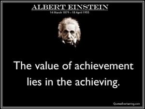 The value of achievement lies in the achieving. -Albert Einstein