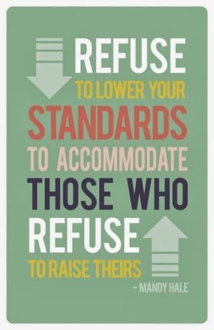 ... refuse to lower your standards to accommodate those who refuse to