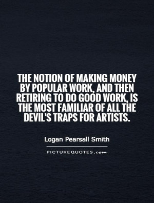 The notion of making money by popular work, and then retiring to do ...