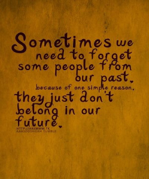 ... To Forget Some People From Our Past, They Don't Belong In Our Future