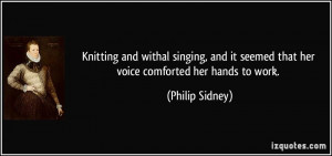 Knitting and withal singing, and it seemed that her voice comforted ...