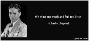 We think too much and feel too little. - Charlie Chaplin