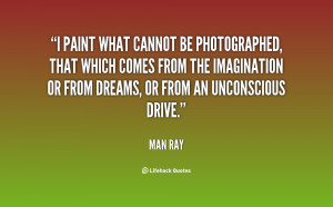 paint what cannot be photographed, that which comes from the ...