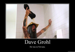 dave grohl he was in nirvana - Motivational Poster