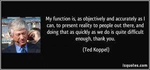 My function is, as objectively and accurately as I can, to present ...