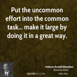 Put the uncommon effort into the common task... make it large by doing ...