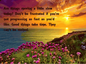 ... as fast as you'd like. Good things take time. They can't be rushed