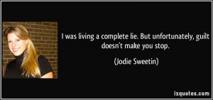 ... lie. But unfortunately, guilt doesn't make you stop. - Jodie Sweetin