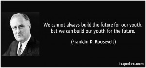 ... youth, but we can build our youth for the future. - Franklin D
