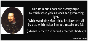Our life is but a dark and stormy night, To which sense yields a weak ...