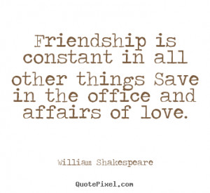 quote - Friendship is constant in all other things save in the office ...