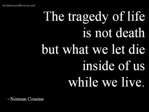 ... death but what we let die inside of us while we live. Norman Cousins