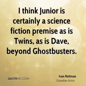 Ivan Reitman - I think Junior is certainly a science fiction premise ...