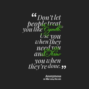 Quotes Picture: don't let people treat you like cigarette use you ...