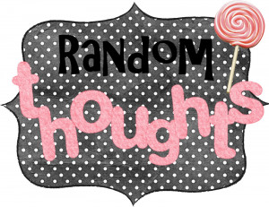 ... to blog about i thought i might share some random thoughts going