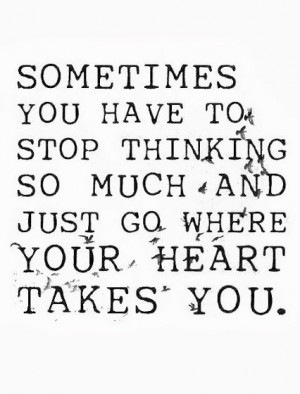 Stop thinking and listen to your heart