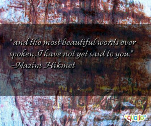 and the most beautiful words ever spoken , I have not yet said to you ...