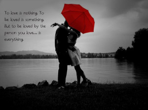 ... is nothing To be loved is something To love and be loved is everything