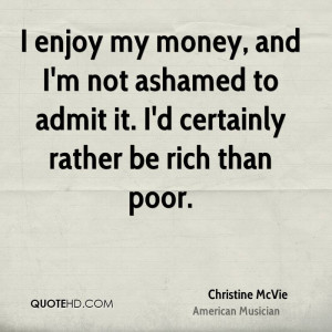 ... not ashamed to admit it. I'd certainly rather be rich than poor