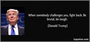 When somebody challenges you, fight back. Be brutal, be tough ...