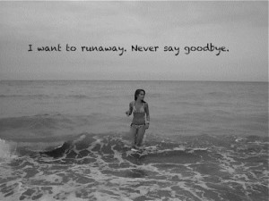 want to runawaynever say goodbye goodbye quote