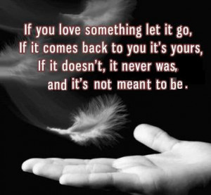 If you love something let it go, if it comes back to you it is yours ...