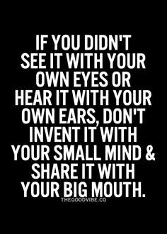 ... don't invent it with your small mind and share it with your big mouth