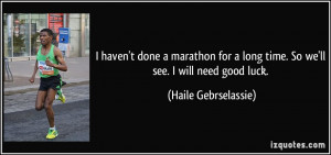 ... long time. So we'll see. I will need good luck. - Haile Gebrselassie