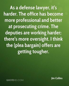 Jim Collins - As a defense lawyer, it's harder. The office has become ...