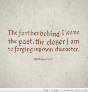 The further behind I leave the past, the closer I am to forging my own ...