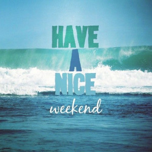 have a nice weekend happy friday and a nice weekend