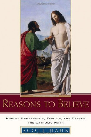 ... to Believe: How to Understand, Explain, and Defend the Catholic Faith