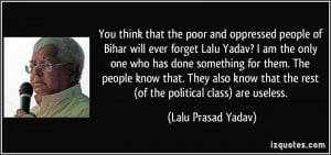 poor and oppressed people of Bihar will ever forget Lalu Yadav? I am ...