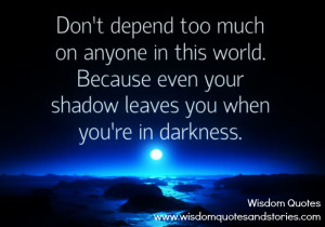 Don't depend too much on anyone in this world. Because even your ...