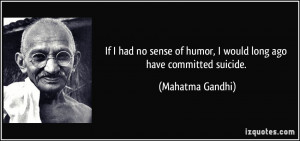 ... of humor, I would long ago have committed suicide. - Mahatma Gandhi