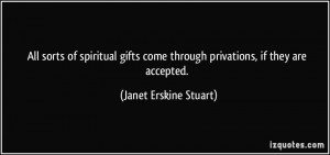 All sorts of spiritual gifts come through privations, if they are ...