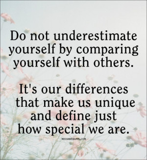 Do not underestimate yourself by comparing yourself with others. It's ...