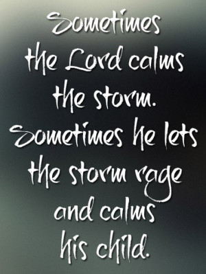 ... calms the storm. sometimes he lets the storm rage and calms his cihld