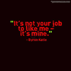 It's Not Your Job To Like Me- It's Mine