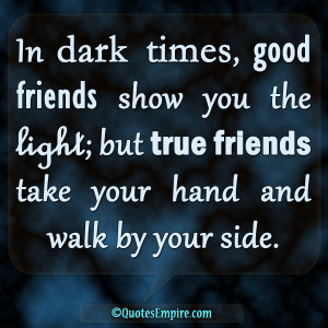 ... you the light; but true friends take your hand and walk by your side