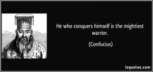 He who conquers himself is the mightiest warrior. - Confucius