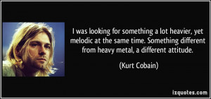 ... different from heavy metal, a different attitude. - Kurt Cobain