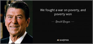 We fought a war on poverty, and poverty won - Ronald Reagan