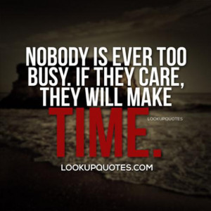 Nobody is ever too busy if they care, they will make time.